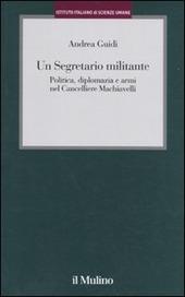 Un segretario militante. Politica, diplomazia e armi nel cancelliere Machiavelli