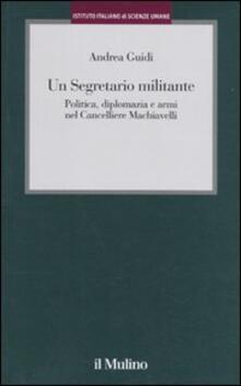 Un segretario militante. Politica, diplomazia e armi nel cancelliere Machiavelli - Andrea Guidi - copertina