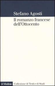 Foto Cover di Il romanzo francese dell'Ottocento. Lingue forme genealogia, Libro di Stefano Agosti, edito da Il Mulino