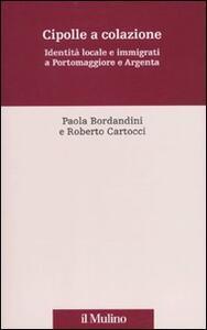 Cipolle a colazione. Identità locale e immigrati a Portomaggiore e Argenta - Paola Bordandini,Roberto Cartocci - copertina