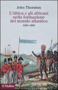 Foto Cover di L' Africa e gli africani nella formazione del mondo atlantico. 1400-1800, Libro di John Thornton, edito da Il Mulino