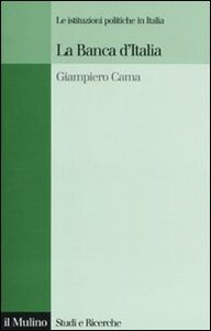 Foto Cover di La Banca d'Italia. Le istituzioni politiche in Italia, Libro di Giampiero Cama, edito da Il Mulino