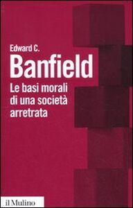 Libro Le basi morali di una società arretrata Edward C. Banfield