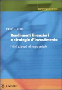 Rendimenti finanziari e strategie d'investimento. I titoli azionari nel lungo periodo - Jeremy J. Siegel - copertina