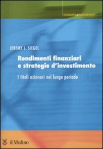 Foto Cover di Rendimenti finanziari e strategie d'investimento. I titoli azionari nel lungo periodo, Libro di Jeremy J. Siegel, edito da Il Mulino