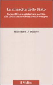La rinascita dello Stato. Dal conflitto magistratura-politica alla civilizzazione istituzionale europea - Francesco Di Donato - copertina