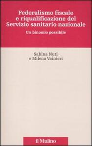 Federalismo fiscale e riqualificazione del servizio sanitario nazionale. Un binomio possibile - Sabina Nuti,Milena Vainieri - copertina