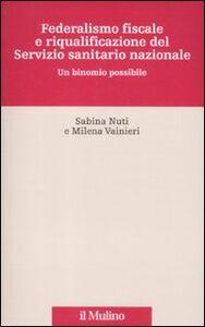 Foto Cover di Federalismo fiscale e riqualificazione del servizio sanitario nazionale. Un binomio possibile, Libro di Sabina Nuti,Milena Vainieri, edito da Il Mulino