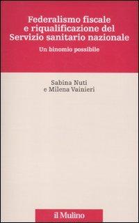 Federalismo fiscale e riqualificazione del servizio sanitario nazionale. Un binomio possibile - Nuti Sabina Vainieri Milena - wuz.it