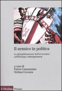 Libro Il nemico in politica. La delegittimazione dell'avversario nell'Europacontemporanea