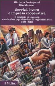Servizi, lavoro e impresa cooperativa. Il terziario in Legacoop e nelle altre organizzazioni di rappresentanza (1975-2010) - Giuliana Bertagnoni,Tito Menzani - copertina