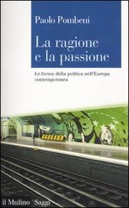 La ragione e la passione. Le forme della politica nell'Europa contemporanea - Paolo Pombeni - copertina