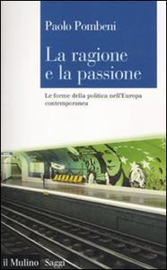 Libro La ragione e la passione. Le forme della politica nell'Europa contemporanea Paolo Pombeni