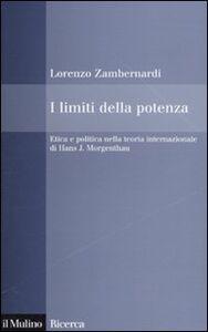 Foto Cover di I limiti della potenza. Etica e politica nella teoria internazionale di Hans J. Morgenthau, Libro di Lorenzo Zambernardi, edito da Il Mulino