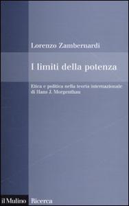 Libro I limiti della potenza. Etica e politica nella teoria internazionale di Hans J. Morgenthau Lorenzo Zambernardi