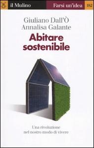 Libro Abitare sostenibile. Una rivoluzione nel nostro modo di vivere Giuliano Dall'Ò , Annalisa Galante