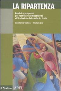 La ripartenza. Analisi e proposte per restituire competitività all'industria del calcio - Gianfranco Teotino,Michele Uva - copertina