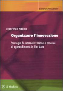 Libro Organizzare l'innovazione. Strategie di esternalizzazione e processi di apprendimento in Fiat Auto Francesco Zirpoli