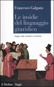 Libro Le insidie del linguaggio giuridico. Saggio sulle metafore nel diritto Francesco Galgano