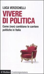 Libro Vivere di politica. Come (non) cambiano le carriere politiche in Italia Luca Verzichelli