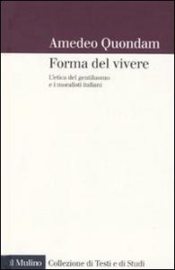 Libro forma del vivere. L'etica del gentiluomo e i moralisti italiani Amedeo Quondam