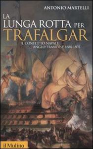 Libro La lunga rotta per Trafalgar. Il conflitto navale anglo-francese 1688-1805 Antonio Martelli