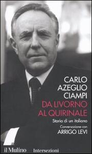 Da Livorno al Quirinale. Storia di un italiano - Carlo Azeglio Ciampi,Arrigo Levi - copertina