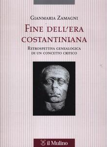 Libro Fine dell'era costantiniana. Retrospettiva genealogica di un concetto critico Gianmaria Zamagni