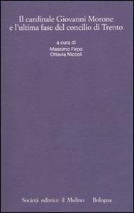 Libro Il cardinale Giovanni Morone e l'ultima fase del Concilio di Trento