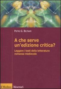 Libro A che serve un'edizione critica? Leggere i testi della letteratura romanza medievale Pietro G. Beltrami
