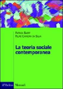 La teoria sociale contemporanea - Patrick Baert,Filipe Carreira da Silva - copertina
