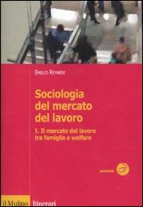 Libro Sociologia del mercato del lavoro. Vol. 1: Il mercato del lavoro tra famiglia e welfare. Emilio Reyneri