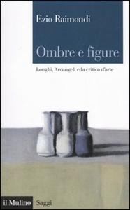 Libro Ombre e figure. Longhi, Arcangeli e la critica d'arte Ezio Raimondi