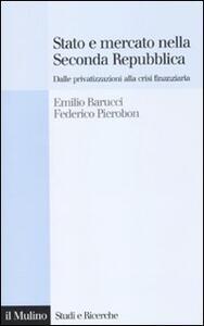 Stato e mercato nella Seconda Repubblica. Dalle privatizzazioni alla crisi finanziaria - Emilio Barucci,Federico Pierobon - copertina