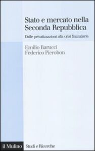 Libro Stato e mercato nella Seconda Repubblica. Dalle privatizzazioni alla crisi finanziaria Emilio Barucci , Federico Pierobon