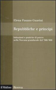 Libro Repubbliche e principi. Istituzioni e pratiche di potere nella Toscana granducale del 500-600 Elena Fasano Guarini