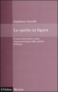 Foto Cover di Lo spirito in figura. Il tema dell'estetico nella «Fenomenologia dello spirito» di Hegel, Libro di Gianluca Garelli, edito da Il Mulino