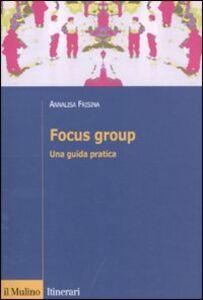 Foto Cover di Focus group. Una guida pratica, Libro di Annalisa Frisina, edito da Il Mulino