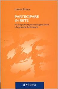 Libro Partecipare in rete. Nuove pratiche per lo sviluppo locale e la gestione del territorio Lorena Rocca