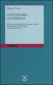 Libro Un' economia di famiglia. Strategie patrimoniali e di prestigio sociale degli Aldrovandi di Bologna (secoli XVII-XVIII) Matteo Troilo