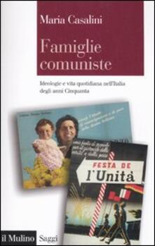 Famiglie comuniste. Ideologie e vita quotidiana nell'Italia degli anni '50 - Maria Casalini - copertina