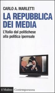Libro La repubblica dei media. L'Italia dal politichese alla politica iperreale Carlo Marletti