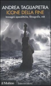 Foto Cover di Icone della fine. Immagini apocalittiche, filmografie, miti, Libro di Andrea Tagliapietra, edito da Il Mulino