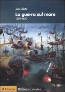 La guerra sul mare. 1500-1650 - Jan Glete - copertina