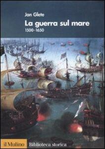 Libro La guerra sul mare. 1500-1650 Jan Glete