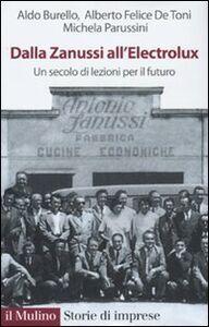 Libro Dalla Zanussi all'Electrolux. Un secolo di lezioni per il futuro Aldo Burello , Alberto F. De Toni , Michela Parussini