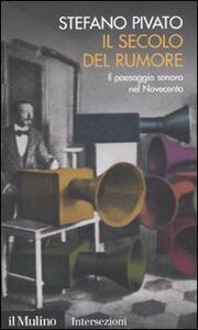 Il secolo del rumore. Il paesaggio sonoro nel Novecento - Stefano Pivato - copertina