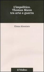 L' impolitico. Thomas Mann tra arte e guerra - Elena Alessiato - copertina