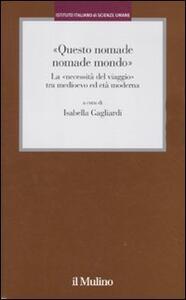 «Questo nomade nomade mondo». LA «necessità del viaggio» tra Medioevo ed età modernatà moderna - copertina