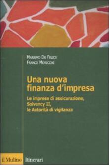 Una nuova finanza d'impresa. Le imprese di assicurazione, Solvency II, le autorità di vigilanza - Massimo De Felice,Franco Moriconi - copertina